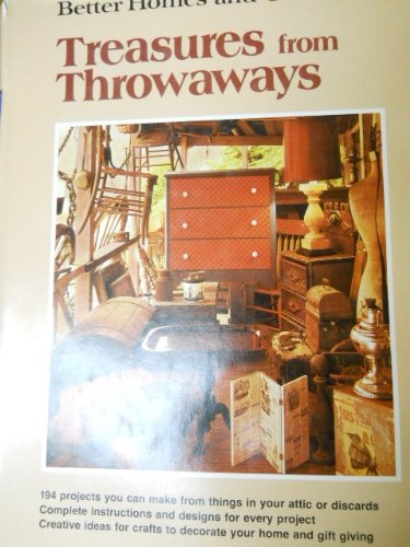9780696450006: Treasures from Throwaways: 194 Projects You Can Make from Things in Your Attic or Discards- Complete Instructions and Designs for Every Project ... and Gardens) (Better homes and gardens books)