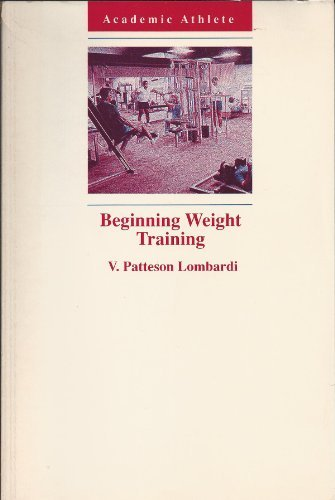 Beginning Weight Training: The Safe and Effective Way (Academic Athlete): Lombardi, V. Patteson