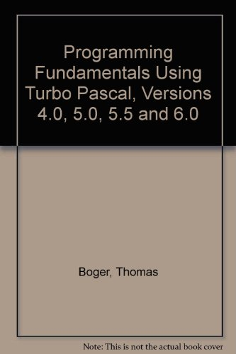Programming Fundamentals Using Turbo Pascal Versions 4.0, 5.0, 5.5, and 6.0: Boger, Thomas
