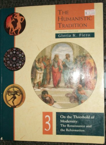 The Humanistic Tradition: On the Threshold of Modernity: The Renaissance and the Reformation: Fiero...
