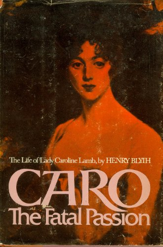 Caro: The Fatal Passion: The Life of Lady Caroline Lamb: Blyth, Henry