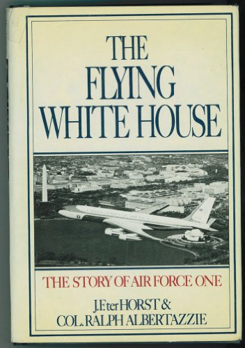 Flying White House: The Story of Air Force One: Terhorst, Jerald F.; Albertazzie, Ralph