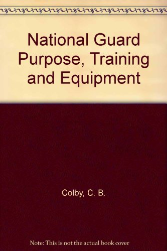 National Guard Purpose, Training and Equipment: Colby, C. B.