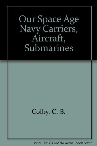 Our Space Age Navy Carriers, Aircraft, Submarines: Colby, C. B.