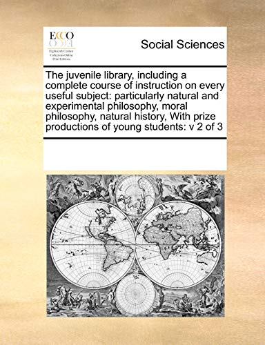 9780699110556: The juvenile library, including a complete course of instruction on every useful subject: particularly natural and experimental philosophy, moral ... prize productions of young students: v 2 of 3