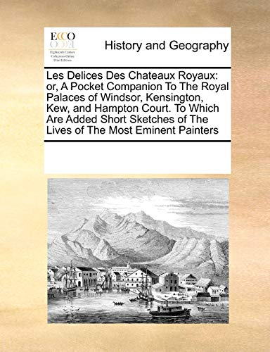 9780699111133: Les Delices Des Chateaux Royaux: Or, a Pocket Companion to the Royal Palaces of Windsor, Kensington, Kew, and Hampton Court. to Which Are Added Short