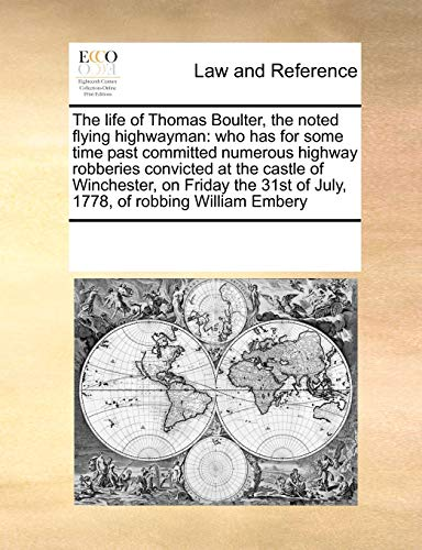 9780699115742: The life of Thomas Boulter, the noted flying highwayman: who has for some time past committed numerous highway robberies convicted at the castle of ... of July, 1778, of robbing William Embery