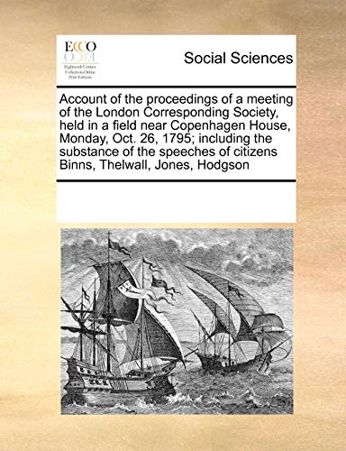 9780699116909: Account of the proceedings of a meeting of the London Corresponding Society, held in a field near Copenhagen House, Monday, Oct. 26, 1795; including ... of citizens Binns, Thelwall, Jones, Hodgson