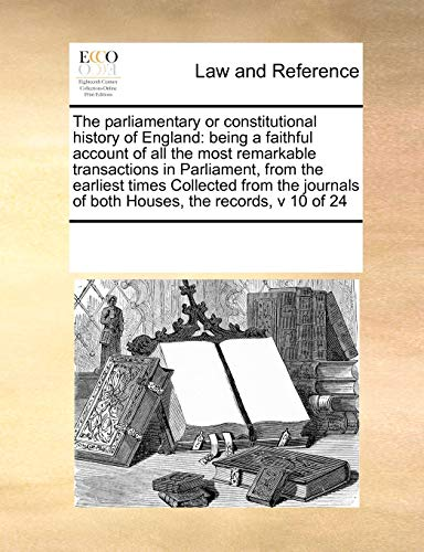 9780699120272: The parliamentary or constitutional history of England: being a faithful account of all the most remarkable transactions in Parliament, from the ... of both Houses, the records, v 10 of 24