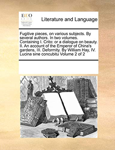 9780699123952: Fugitive pieces, on various subjects. By several authors. In two volumes. Containing I. Crito: or a dialogue on beauty. II. An account of the Emperor ... Hay, IV. Lucina sine concubitu Volume 2 of 2