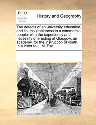 9780699125994: The defects of an university education, and its unsuitableness to a commercial people: with the expediency and necessity of erecting at Glasgow, an ... of youth. In a letter to J. M. Esq