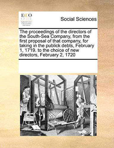 9780699128834: The proceedings of the directors of the South-Sea Company, from the first proposal of that company, for taking in the publick debts, February 1, 1719. to the choice of new directors, February 2, 1720