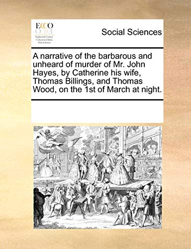 9780699137317: A narrative of the barbarous and unheard of murder of Mr. John Hayes, by Catherine his wife, Thomas Billings, and Thomas Wood, on the 1st of March at night.
