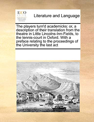9780699137331: The players turn'd academicks: or, a description of their translation from the theatre in Little Lincolns-Inn-Fields, to the tennis-court in Oxford. ... proceedings of the University the last act