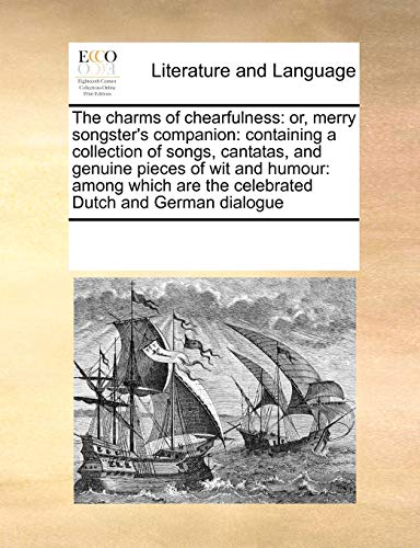 9780699138833: The charms of chearfulness: or, merry songster's companion: containing a collection of songs, cantatas, and genuine pieces of wit and humour: among which are the celebrated Dutch and German dialogue