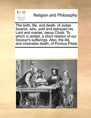 9780699140058: The birth, life, and death, of Judas Iscariot, who, sold and betrayed his Lord and master, Jesus Christ. To which is added, a short relation of our ... life, and miserable death, of Pontius Pilate