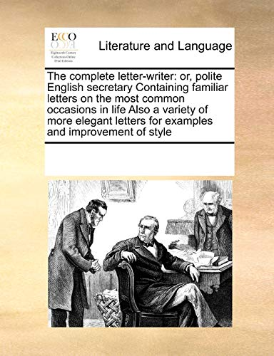 9780699142472: The complete letter-writer: or, polite English secretary Containing familiar letters on the most common occasions in life Also a variety of more elegant letters for examples and improvement of style