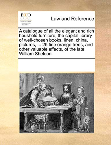 9780699150446: A catalogue of all the elegant and rich houshold furniture, the capital library of well-chosen books, linen, china, pictures, ... 25 fine orange ... valuable effects, of the late William Sheldon