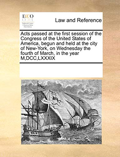 9780699152501: Acts passed at the first session of the Congress of the United States of America, begun and held at the city of New-York, on Wednesday the fourth of March, in the year M,DCC,LXXXIX