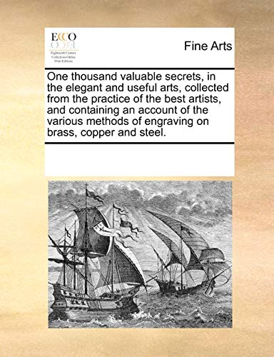 9780699154345: One thousand valuable secrets, in the elegant and useful arts, collected from the practice of the best artists, and containing an account of the ... of engraving on brass, copper and steel.