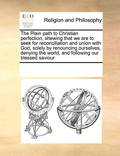 9780699154451: The Plain path to Christian perfection, shewing that we are to seek for reconciliation and union with God, solely by renouncing ourselves, denying the world, and following our blessed saviour
