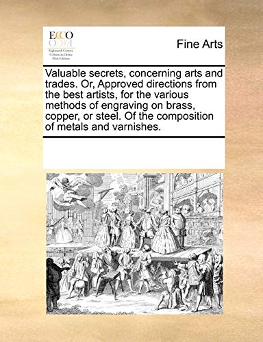 9780699155069: Valuable secrets, concerning arts and trades. Or, Approved directions from the best artists, for the various methods of engraving on brass, copper, or ... Of the composition of metals and varnishes.