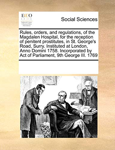 9780699157582: Rules, orders, and regulations, of the Magdalen Hospital, for the reception of penitent prostitutes, in St. George's Road, Surry. Instituted at ... by Act of Parliament, 9th George III. 1769