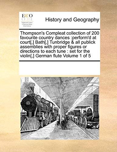 9780699158503: Thompson's Compleat collection of 200 favourite country dances: perform'd at court[,] Bath[,] Tunbridge & all publick assemblies with proper figures ... for the violin[,] German flute Volume 1 of 5