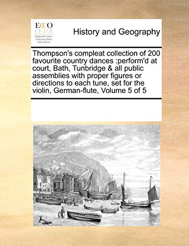 9780699158695: Thompson's compleat collection of 200 favourite country dances: perform'd at court, Bath, Tunbridge & all public assemblies with proper figures or ... for the violin, German-flute, Volume 5 of 5