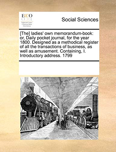 9780699158732: [The] ladies' own memorandum-book: or, Daily pocket journal, for the year 1800. Designed as a methodical register of all the transactions of business, ... Containing, I. Introductory address. 1799