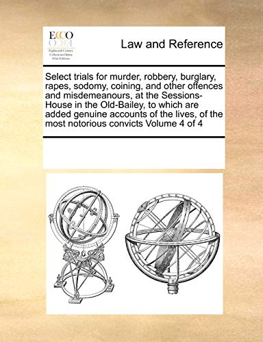9780699169622: Select trials for murder, robbery, burglary, rapes, sodomy, coining, and other offences and misdemeanours, at the Sessions-House in the Old-Bailey, to ... of the most notorious convicts Volume 4 of 4