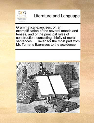 9780699173704: Grammatical exercises; or, an exemplification of the several moods and tenses, and of the principal rules of construction; consisting chiefly of moral ... from Mr. Turner's Exercises to the accidence