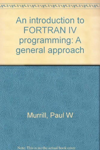 An introduction to FORTRAN IV programming: A general approach: Murrill, Paul W