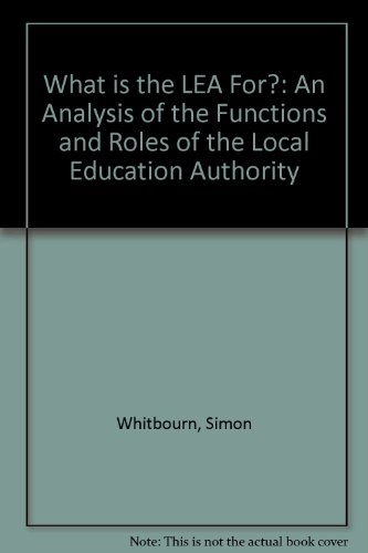 What is the LEA For?: An Analysis of the Functions and Roles of the Local Education Authority: ...