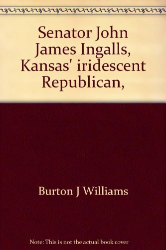 Senator John James Ingalls. Kansas' Iridescent Republican.: Williams, Burton J.