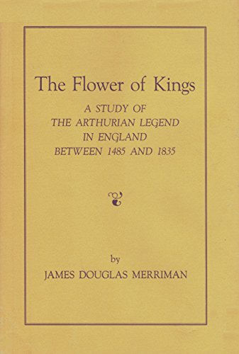 The Flower of Kings : a Study of the Arthurian Legend in England Between 1485 and 1835 MERRIMAN, ...