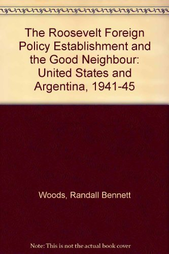 9780700601882: The Roosevelt Foreign-Policy Establishment and the Good Neighbor: The United States and Argentina, 1941-1945