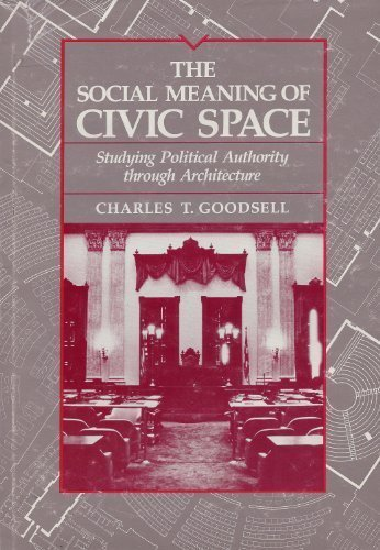 Social Meaning of Civic Space: Studying Political Authority through Architecture: Goodsell, Charles...