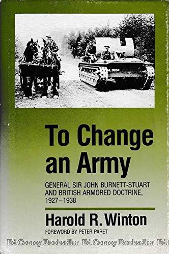 9780700603565: To Change An Army: General Sir John Burnett-Stuart and British Armored Doctrine, 1927-1938 (Modern War Studies)