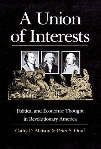 A Union of Interests: Political and Economic Thought in Revolutionary America (0700604170) by Matson, Cathy D.; Onuf, Peter S.