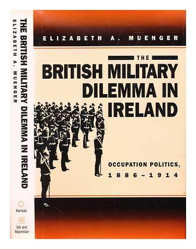 THE BRITISH MILITARY DILEMMA IN IRELAND: Occupation Politics, 1886-1914: Muenger, Elizabeth A.