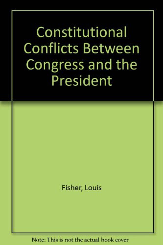 Constitutional Conflicts Between Congress and the President: Louis Fisher