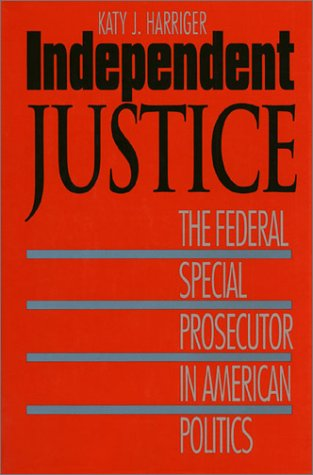 Independent Justice: The Federal Special Prosecutor in American Politics: Harriger, Katy J.