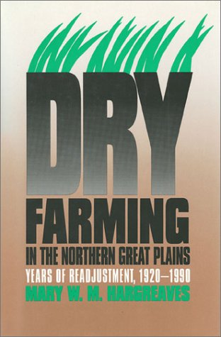 Dry Farming in the Northern Great Plains: Years of Readjustment, 1920-1990: Hargreaves, Mary W.M.
