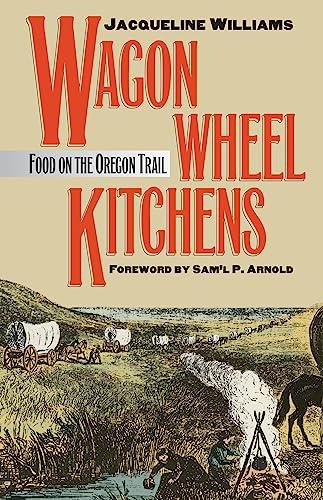 Wagon Wheel Kitchens: Food on the Oregon: Williams, Jacqueline