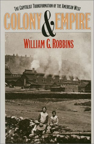 Colony and Empire: The Capitalist Transformation of the American West: Robbins, William G.