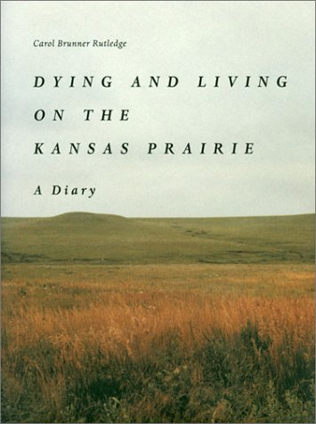 Dying and Living on the Kansas Prairie: A Diary: Rutledge, Carol Brunner
