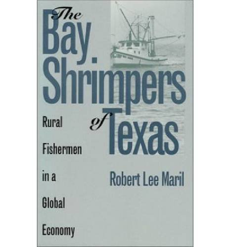 The Bay Shrimpers of Texas: Rural Fishermen in a Global Economy: Maril, Robert Lee