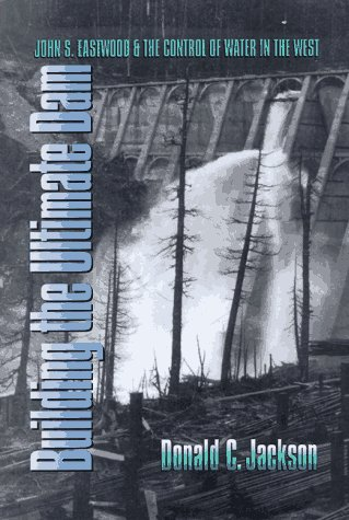 9780700607167: Building the Ultimate Dam: John S. Eastwood and the Control of Water in the West