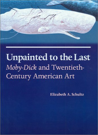 Unpainted to the Last: Moby-Dick and Twentieth-Century American Art: Schultz, Elizabeth A.